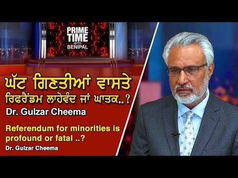 Prime Time with Benipal_Dr. Gulzar Cheema - Referendum for Minorities is Profound or Fatal ..?