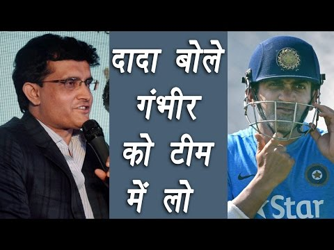 Champions Trophy 2017 : Gautam Gambhir should be in Indian team says Sourav Ganguly | वनइंडिया हिंदी