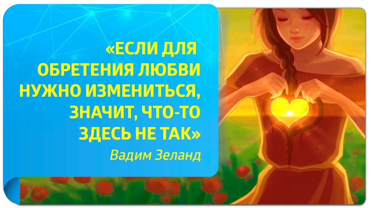 «Если для обретения любви нужно измениться, значит, что-то здесь не так». Вадим Зеланд