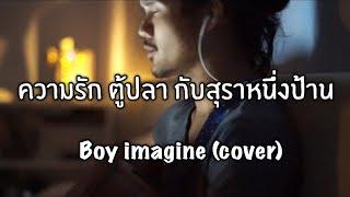 ความรัก ตู้ปลา กับสุราหนึ่งป้าน - Boy Imagine (cover) เกิบ