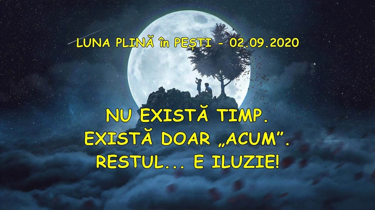 """NU EXISTĂ TIMP. EXISTĂ DOAR """"ACUM"""". RESTUL... E ILUZIE! - Luna plină în Pești 02.09.2020"""