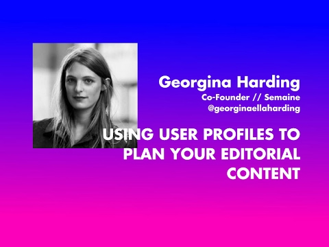 LECTURE // Georgina Harding - Using User Profiles To Plan Your Editorial Content