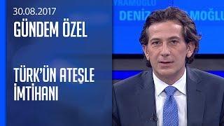 Türk'ün Ateşle İmtihanı - Gündem Özel 30.08.2017 Çarşamba