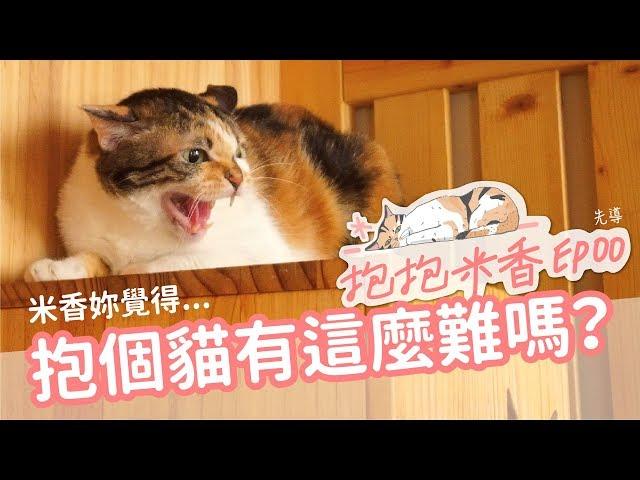 【抱抱米香EP00】米香親訓實境秀先導!米香妳說!抱貓有這麼難嗎?
