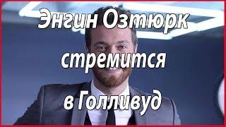 Энгин Озтюрк стремится в Голливуд #звезды турецкого кино