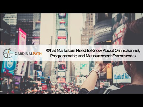 Webinar: What Every Marketer Needs to Know: Omnichannel, Programmatic, and Measurement Frameworks