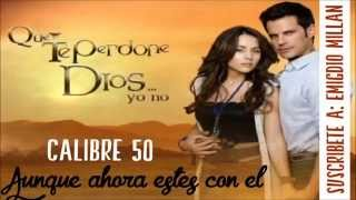 Cancion de la Telenovela Que te Perdone Dios (Calibre 50 - Aunque ahora estés con el)