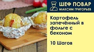 Картофель запечённый в фольге с беконом . Рецепт от шеф повара Максима Григорьева