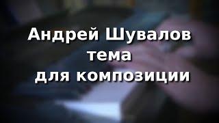 Андрей Шувалов Тема для композиции