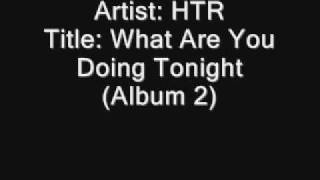 Artist: HTR Title: What are you doing tonight (Lyric)