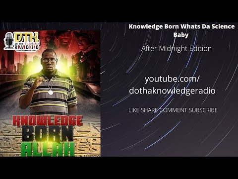 Knowledge Born- whats da science after midnight edition