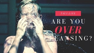 Are You OVER Cleansing?