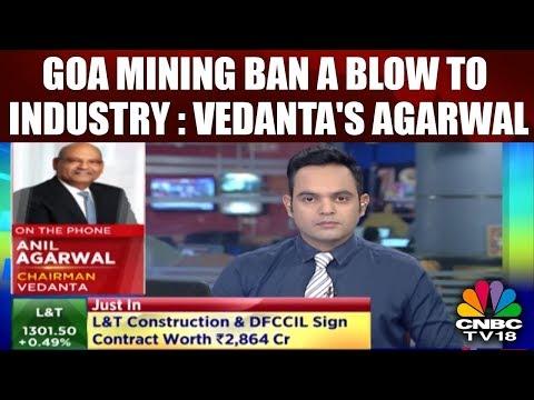 Vedanta's Agarwal: Goa Mining Ban a Blow to Industry; Sends Wrong Signal to Investors | CNBC TV18