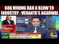 Vedanta's Agarwal: Goa Mining Ban a Blow to Industry; Sends Wrong Signal to Investors | CNBC TV18