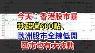 今天:香港股市暴跌超過600點、歐洲股市全線低開,匯市也有大波動,[每日財經]