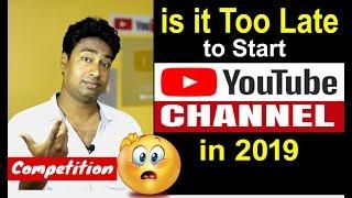 2019 - क्या अब बहुत देर हो गई है Youtube Channel Start करने के लिये Competition ज्यादा है ?