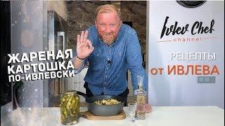 Рецепты от Ивлева ЖАРЕНАЯ КАРТОШКА ПО ИВЛЕВСКИ