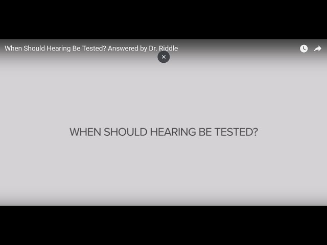 When Should Hearing Be Tested? Answered by Dr. Riddle