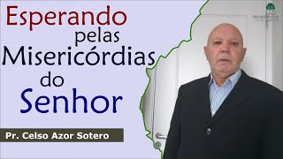 Esperando pelas misericórdias do Senhor   Pr. Celso Azor Sotero