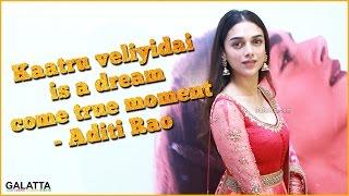 Kaatru Veliyidai Is A Dream Come True Moment - Aditi Rao
