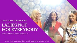 LADIES DOING STUFF | PODCAST FOR BLACK WOMEN | We Are Not Here To Please You...