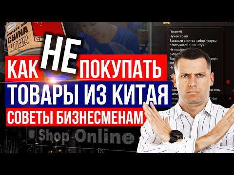 Как НЕ покупать товары из Китая! Советы бизнесменам: как купить товар из Китая оптом!