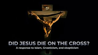 Did Jesus Die on the Cross? A response to Islam, Gnosticism, and skepticism.