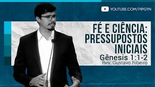 Fé e Ciência: Pressupostos Iniciais - Gênesis 1:1-2 | Rev. Gustavo Ribeiro
