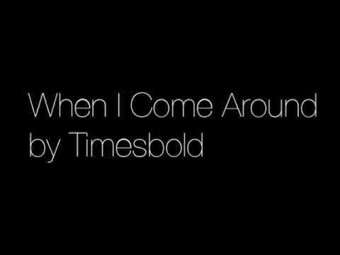 When I Come Around by Timesbold