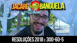 JACARÉ BANGUELA SHOW #06 - RESOLUÇÕES 2018 E 300-60-5