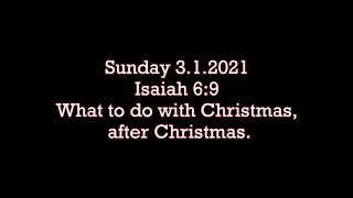 Sunday 3.1.2021  Isaiah 6:9 (What to do with Christmas, after Christmas)