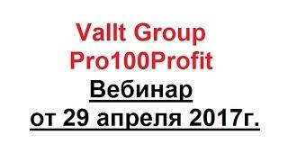 Vallt Group - Pro100Profit - Вебинар от 29 апреля 2017г