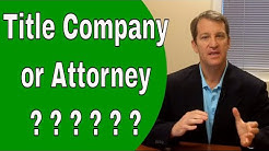 Title Company or Real Estate Closing Attorney - Who Should You Use & Why?