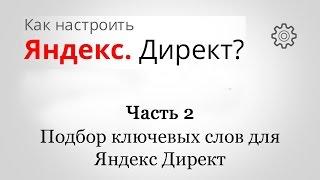 Как настроить Яндекс Директ ? - Часть 2 - Подбор ключевых слов для Яндекс директ