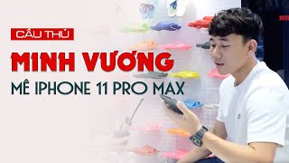 VUA PHÁ LƯỚI TRẦN MINH VƯƠNG CHỌN IPHONE 11 PRO MAX | Minh Tuấn Mobile