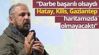 """Mete Yarar: """"Darbe Başarılı Olsaydı Hatay, Kilis, Gaziantep Haritamızda Olmayacaktı"""""""