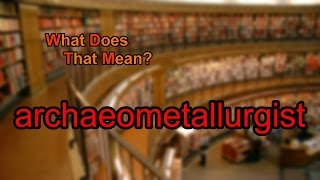 What does archaeometallurgist mean?