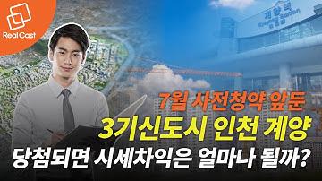 7월 사전청약 앞둔 3기신도시 인천 계양, 당첨되면 시세차익은 얼마나 될까?