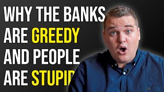 Why the Banks are GREEDY and People are STUPID...