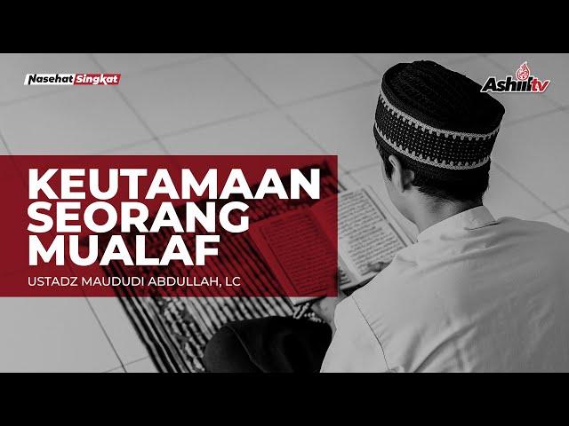 KEUTAMAAN SEORANG MUALAF - USTADZ MAUDUDI ABDULLAH, Lc