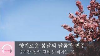 2시간 연속 듣기 | 향기로운 봄날의 달콤한 연주곡 | 릴렉스 피아노 | 뉴에이지 연주곡