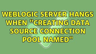 """Weblogic server hangs when """"Creating data source connection pool named"""""""