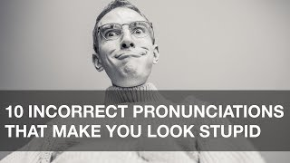 10 Incorrect Pronunciations that Make You Look Stupid