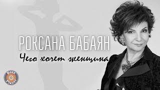 Роксана Бабаян - Чего хочет женщина? (Аудио 2017)