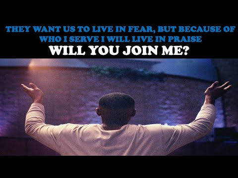 THEY WANT US TO MOVE IN FEAR, BUT BECAUSE OF WHO I SERVE I WILL LIVE IN PRAISE...WILL YOU JOIN ME?