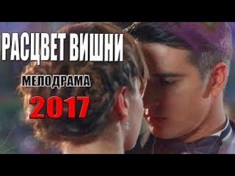 Фильм воплотил весь ютуб! РАСЦВЕТ ВИШНИ Русские МЕЛОДРАМЫ 2017 новинки, новые сериалы hd - Ruslar.Biz