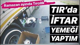 TIR'DA YEMEK YAPMAK / RAMAZAN AYINDA TIRCILIK...!