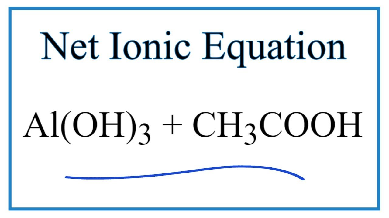 How to Write the Net Ionic Equation for Al(OH)30000 + CH30000COOH = Al(CH30000COO)30000 +  H30O