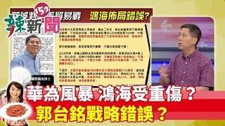 【辣新聞精華】華為風暴來襲 鴻海受重傷? 郭台銘戰略錯誤?