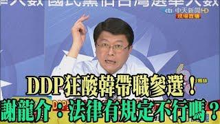 【精彩】DDP狂酸韓帶職參選! 謝龍介:法律有規定不行嗎?